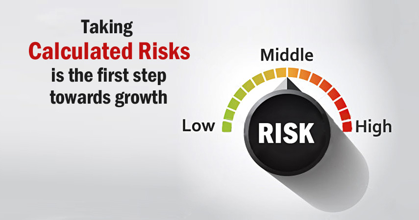 the necessity of taking calculated risks Risk taking is a healthy habit that can help you discover your identity and solve some of your problems but when the risks you take are miscalculated the whole process can be a calculated risk is the one you take after you become aware of both the positive and the negative outcomes of your decision.